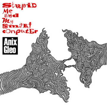 Anix Gleo – Stupid Me and My Smart Computer EP Anix Gleo