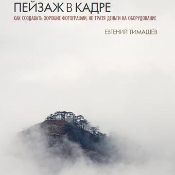 Пейзаж в кадре: Как создавать хорошие фотографии, не трат... Evgeny Timashov